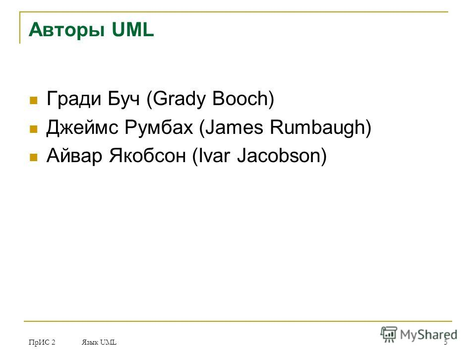 ПрИС 2 Язык UML 5 Авторы UML Гради Буч (Grady Booch) Джеймс Румбах (James Rumbaugh) Айвар Якобсон (Ivar Jacobson)