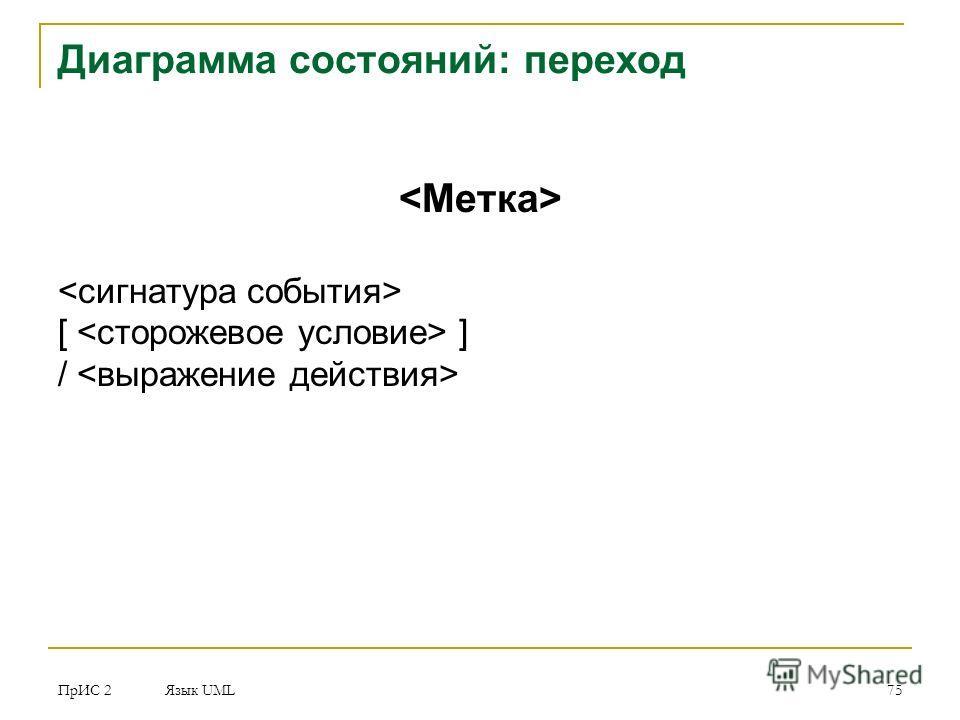 ПрИС 2 Язык UML 75 Диаграмма состояний: переход [ ] /