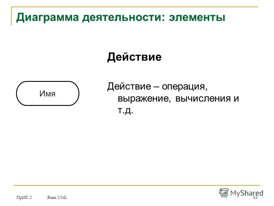 ПрИС 2 Язык UML 83 Диаграмма деятельности: элементы Действие Действие – операция, выражение, вычисления и т.д. Имя