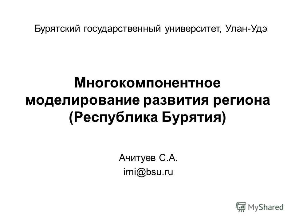 Многокомпонентное моделирование развития региона (Республика Бурятия) Ачитуев С.А. imi@bsu.ru Бурятский государственный университет, Улан-Удэ