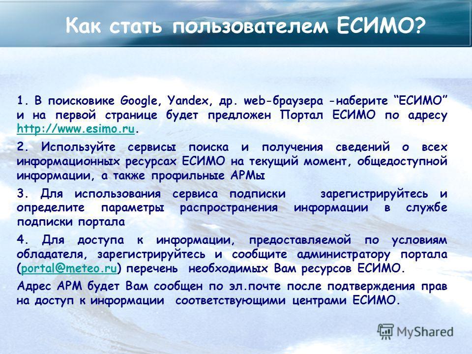 Как стать пользователем ЕСИМО? 1. В поисковике Google, Yandex, др. web-браузера -наберите ЕСИМО и на первой странице будет предложен Портал ЕСИМО по адресу http://www.esimo.ru. http://www.esimo.ru 2. Используйте сервисы поиска и получения сведений о