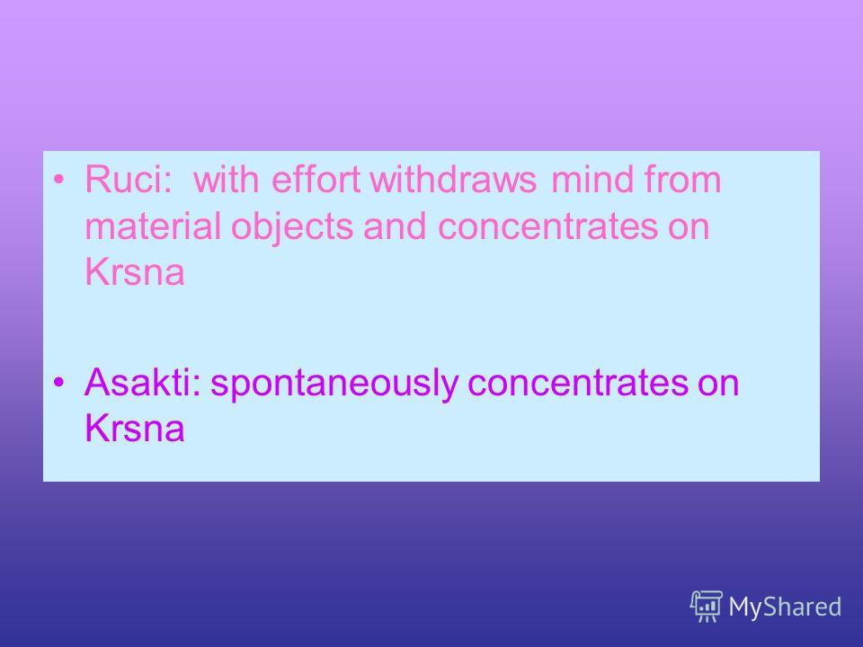 Ruci: with effort withdraws mind from material objects and concentrates on Krsna Asakti: spontaneously concentrates on Krsna