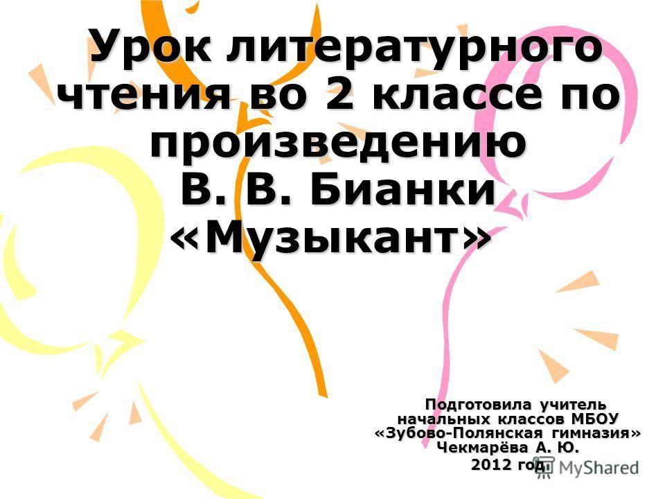 Урок литературного чтения во 2 классе по произведению В. В. Бианки «Музыкант» Урок литературного чтения во 2 классе по произведению В. В. Бианки «Музыкант» Подготовила учитель начальных классов МБОУ «Зубово-Полянская гимназия» Чекмарёва А. Ю. Подгото