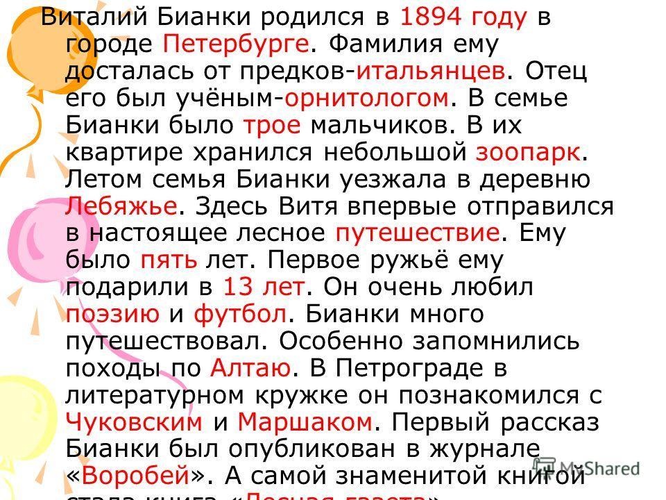 Виталий Бианки родился в 1894 году в городе Петербурге. Фамилия ему досталась от предков-итальянцев. Отец его был учёным-орнитологом. В семье Бианки было трое мальчиков. В их квартире хранился небольшой зоопарк. Летом семья Бианки уезжала в деревню Л