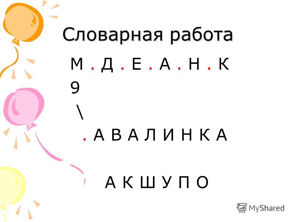 Словарная работа М. Д. Е. А. Н. К 9 \. А В А Л И Н К А А К Ш У П О