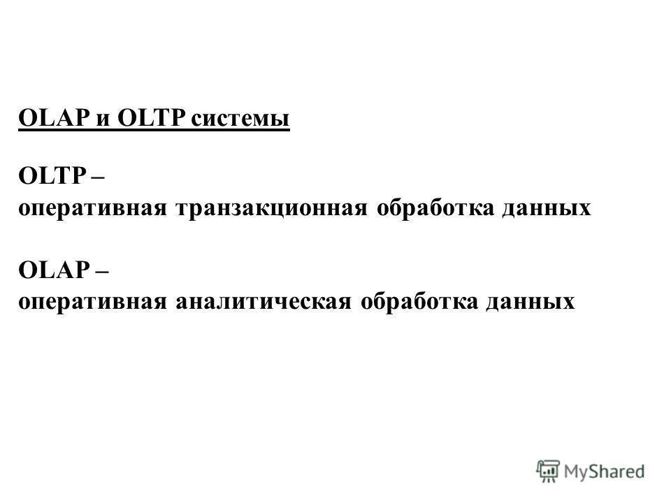 OLAP и OLTP системы OLTP – оперативная транзакционная обработка данных OLAP – оперативная аналитическая обработка данных