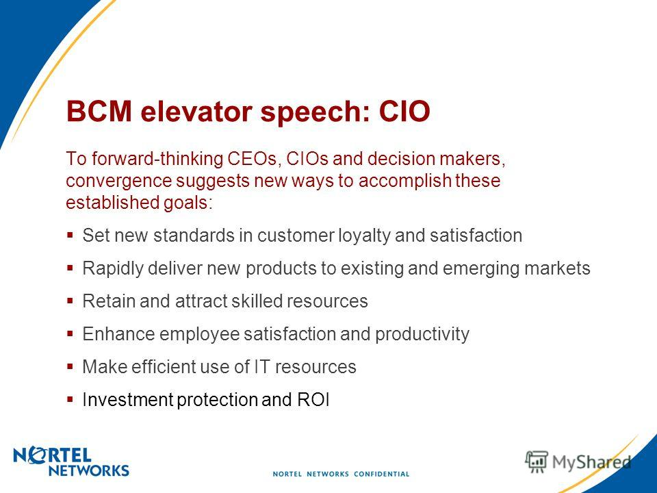 BCM elevator speech: CIO To forward-thinking CEOs, CIOs and decision makers, convergence suggests new ways to accomplish these established goals: Set new standards in customer loyalty and satisfaction Rapidly deliver new products to existing and emer