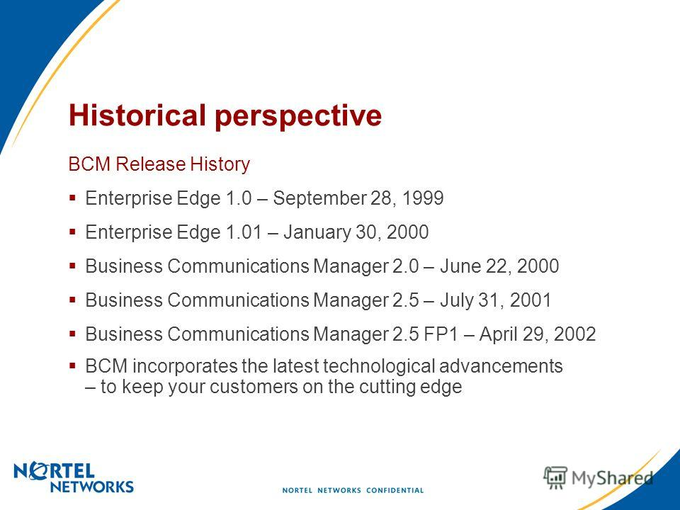 Historical perspective BCM Release History Enterprise Edge 1.0 – September 28, 1999 Enterprise Edge 1.01 – January 30, 2000 Business Communications Manager 2.0 – June 22, 2000 Business Communications Manager 2.5 – July 31, 2001 Business Communication