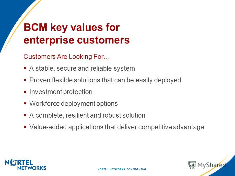BCM key values for enterprise customers Customers Are Looking For… A stable, secure and reliable system Proven flexible solutions that can be easily deployed Investment protection Workforce deployment options A complete, resilient and robust solution
