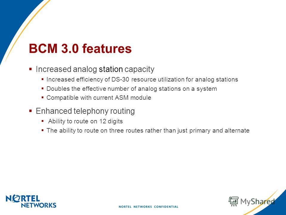 BCM 3.0 features Increased analog station capacity Increased efficiency of DS-30 resource utilization for analog stations Doubles the effective number of analog stations on a system Compatible with current ASM module Enhanced telephony routing Abilit