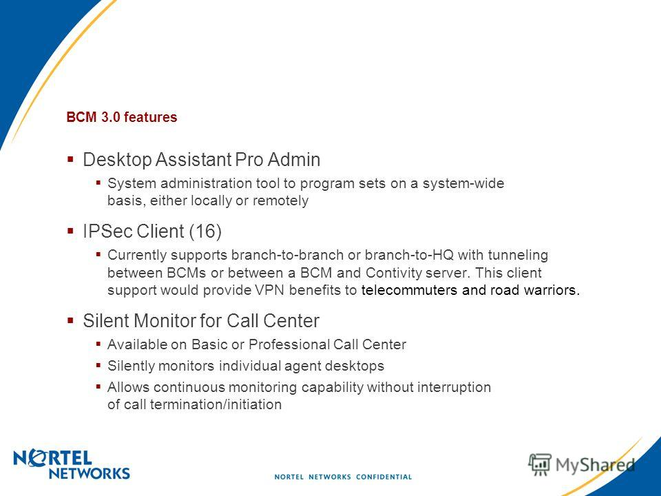Desktop Assistant Pro Admin System administration tool to program sets on a system-wide basis, either locally or remotely IPSec Client (16) Currently supports branch-to-branch or branch-to-HQ with tunneling between BCMs or between a BCM and Contivity