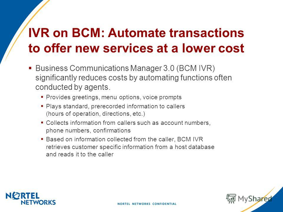 IVR on BCM: Automate transactions to offer new services at a lower cost Business Communications Manager 3.0 (BCM IVR) significantly reduces costs by automating functions often conducted by agents. Provides greetings, menu options, voice prompts Plays