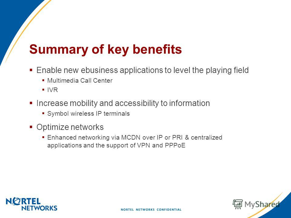 Summary of key benefits Enable new ebusiness applications to level the playing field Multimedia Call Center IVR Increase mobility and accessibility to information Symbol wireless IP terminals Optimize networks Enhanced networking via MCDN over IP or