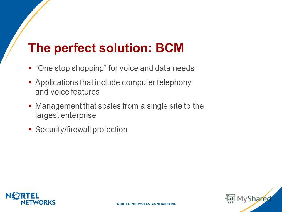 The perfect solution: BCM One stop shopping for voice and data needs Applications that include computer telephony and voice features Management that scales from a single site to the largest enterprise Security/firewall protection
