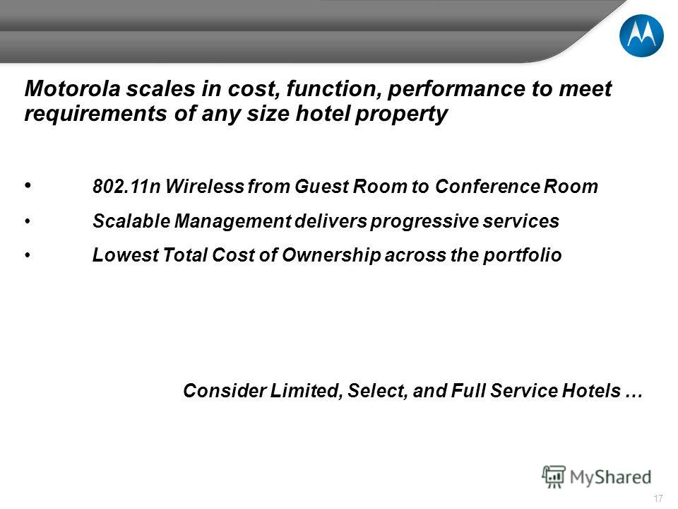 17 Motorola scales in cost, function, performance to meet requirements of any size hotel property 802.11n Wireless from Guest Room to Conference Room Scalable Management delivers progressive services Lowest Total Cost of Ownership across the portfoli