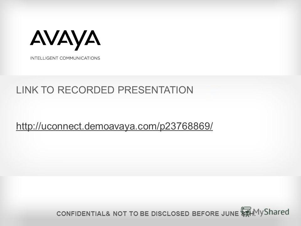 LINK TO RECORDED PRESENTATION http://uconnect.demoavaya.com/p23768869/ CONFIDENTIAL& NOT TO BE DISCLOSED BEFORE JUNE 8TH.