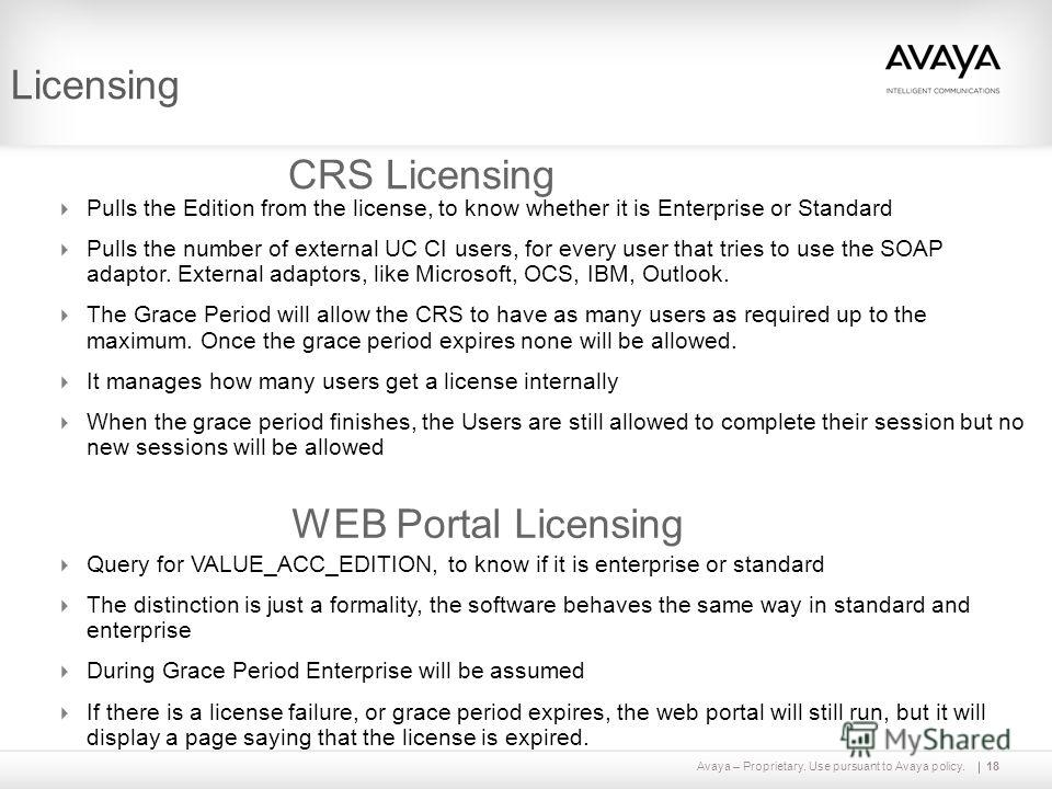 Avaya – Proprietary. Use pursuant to Avaya policy.18 Licensing CRS Licensing Pulls the Edition from the license, to know whether it is Enterprise or Standard Pulls the number of external UC CI users, for every user that tries to use the SOAP adaptor.