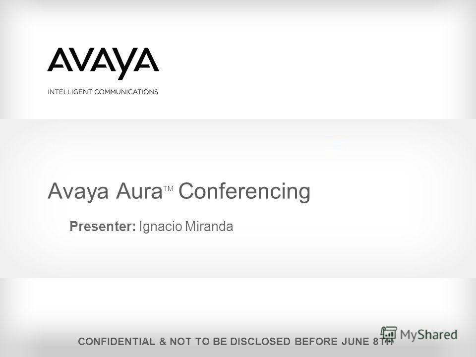 Avaya Aura TM Conferencing Presenter: Ignacio Miranda CONFIDENTIAL & NOT TO BE DISCLOSED BEFORE JUNE 8TH