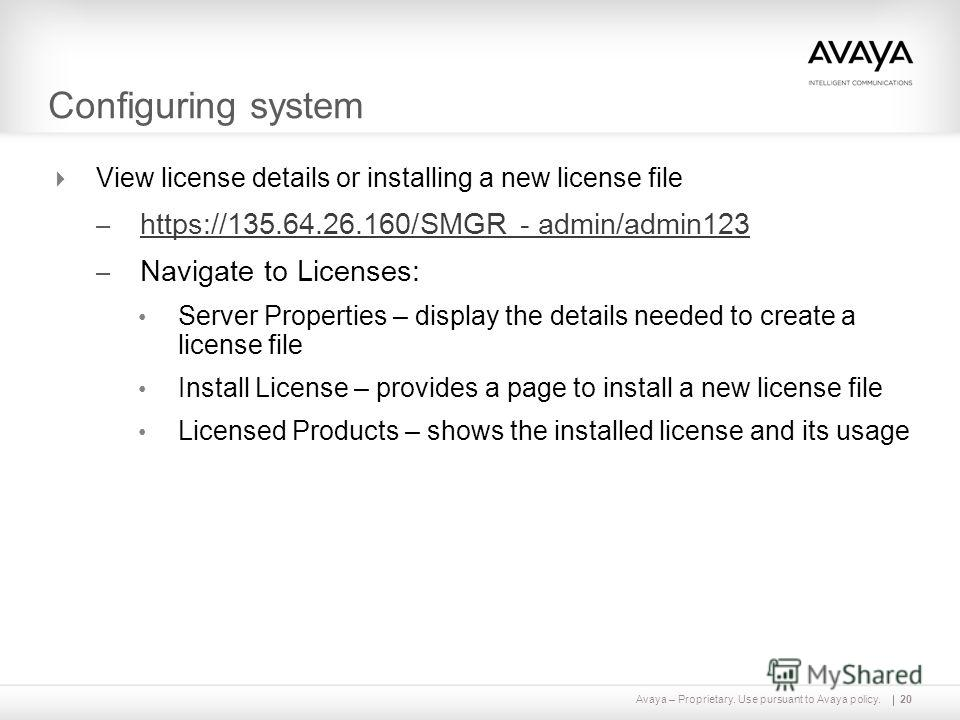 Avaya – Proprietary. Use pursuant to Avaya policy.20 Configuring system View license details or installing a new license file – https://135.64.26.160/SMGR - admin/admin123 https://135.64.26.160/SMGR - admin/admin123 – Navigate to Licenses: Server Pro