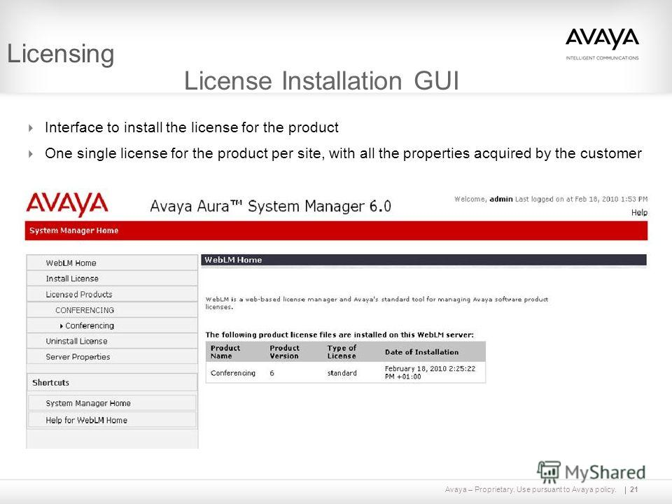 Avaya – Proprietary. Use pursuant to Avaya policy.21 Licensing License Installation GUI Interface to install the license for the product One single license for the product per site, with all the properties acquired by the customer