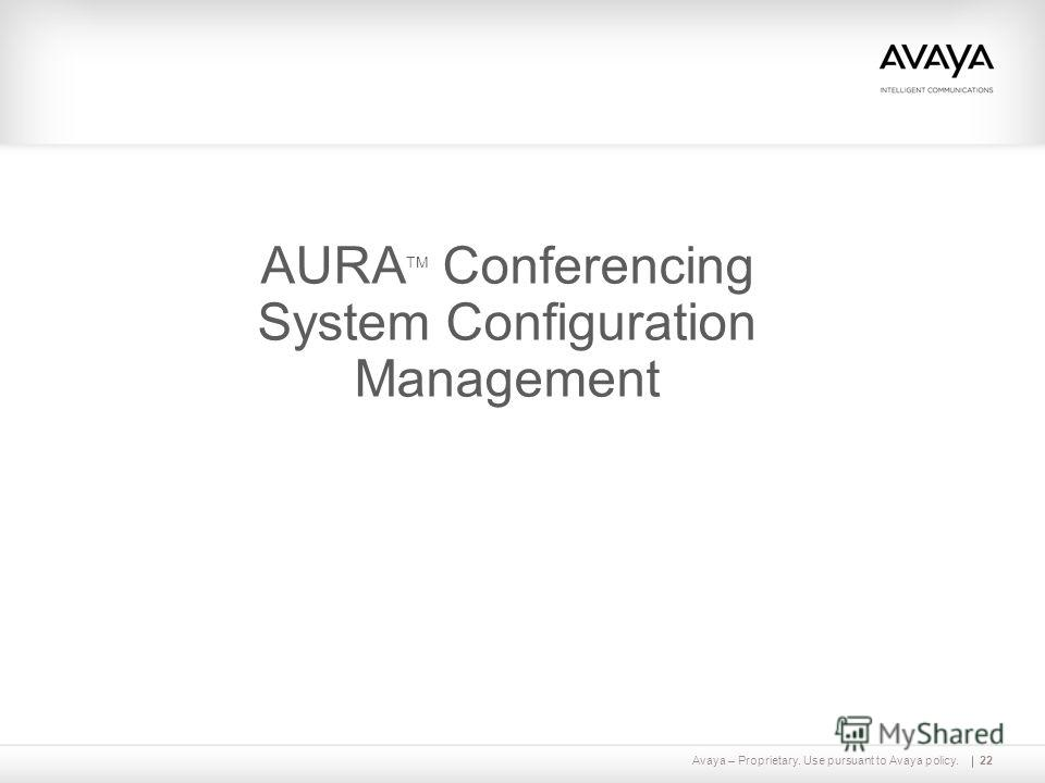 Avaya – Proprietary. Use pursuant to Avaya policy.22 AURA TM Conferencing System Configuration Management