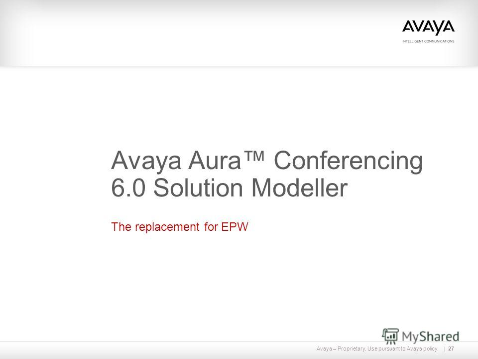 Avaya – Proprietary. Use pursuant to Avaya policy.27 Avaya Aura Conferencing 6.0 Solution Modeller The replacement for EPW