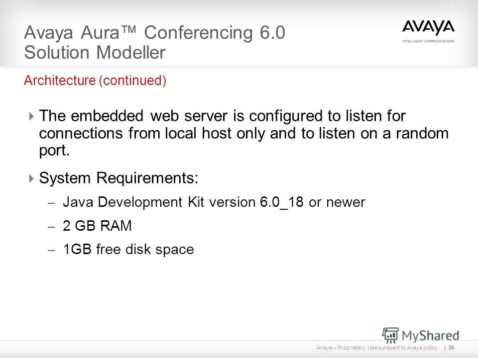 Avaya – Proprietary. Use pursuant to Avaya policy.30 Avaya Aura Conferencing 6.0 Solution Modeller The embedded web server is configured to listen for connections from local host only and to listen on a random port. System Requirements: – Java Develo