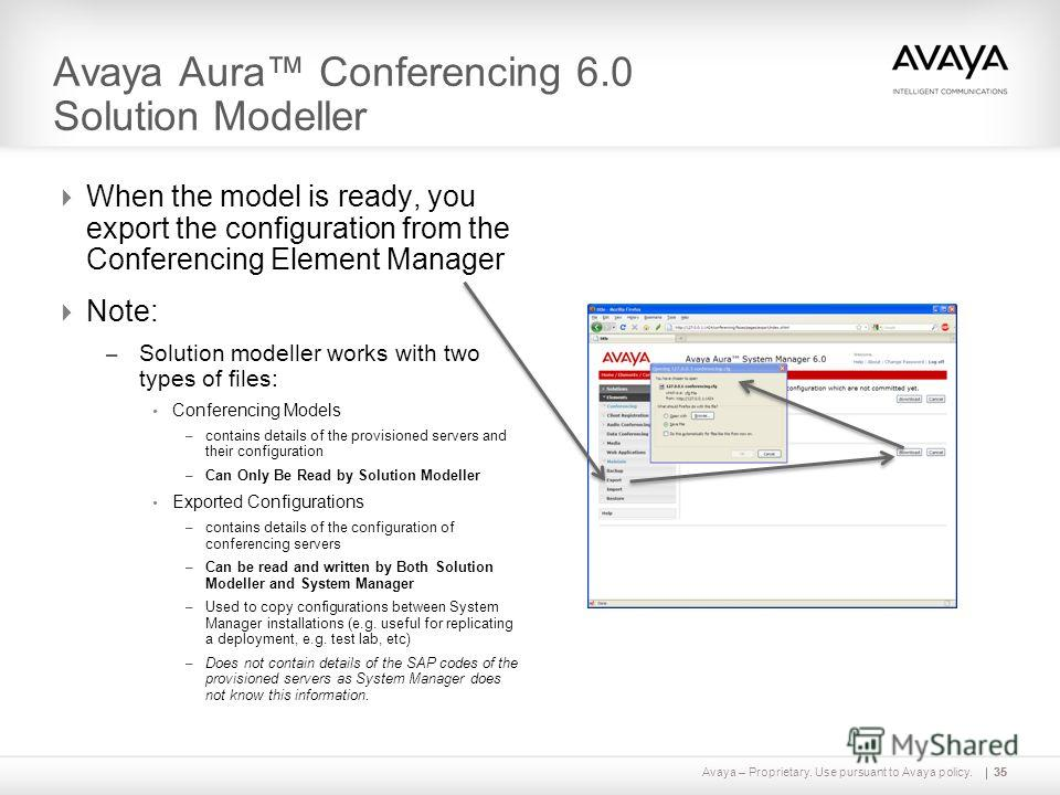 Avaya – Proprietary. Use pursuant to Avaya policy.35 Avaya Aura Conferencing 6.0 Solution Modeller When the model is ready, you export the configuration from the Conferencing Element Manager Note: – Solution modeller works with two types of files: Co