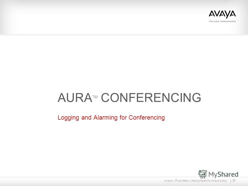 Avaya – Proprietary. Use pursuant to Avaya policy.37 AURA TM CONFERENCING Logging and Alarming for Conferencing