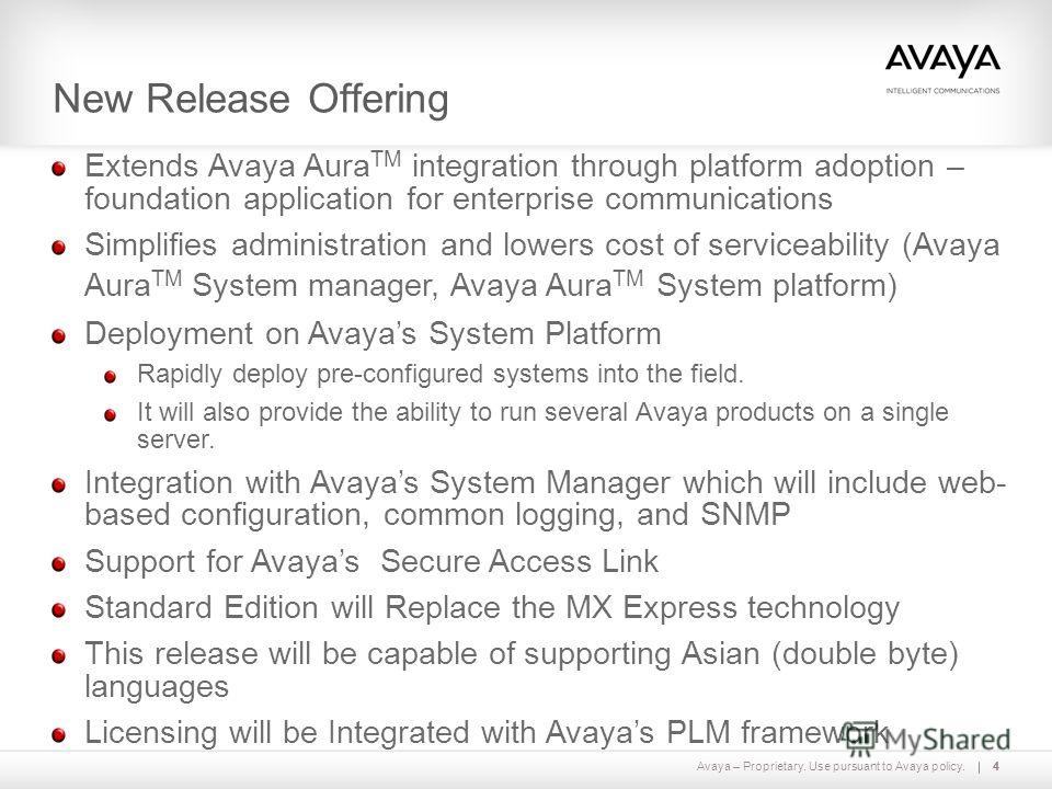 Avaya – Proprietary. Use pursuant to Avaya policy.4 New Release Offering 4 Extends Avaya Aura TM integration through platform adoption – foundation application for enterprise communications Simplifies administration and lowers cost of serviceability
