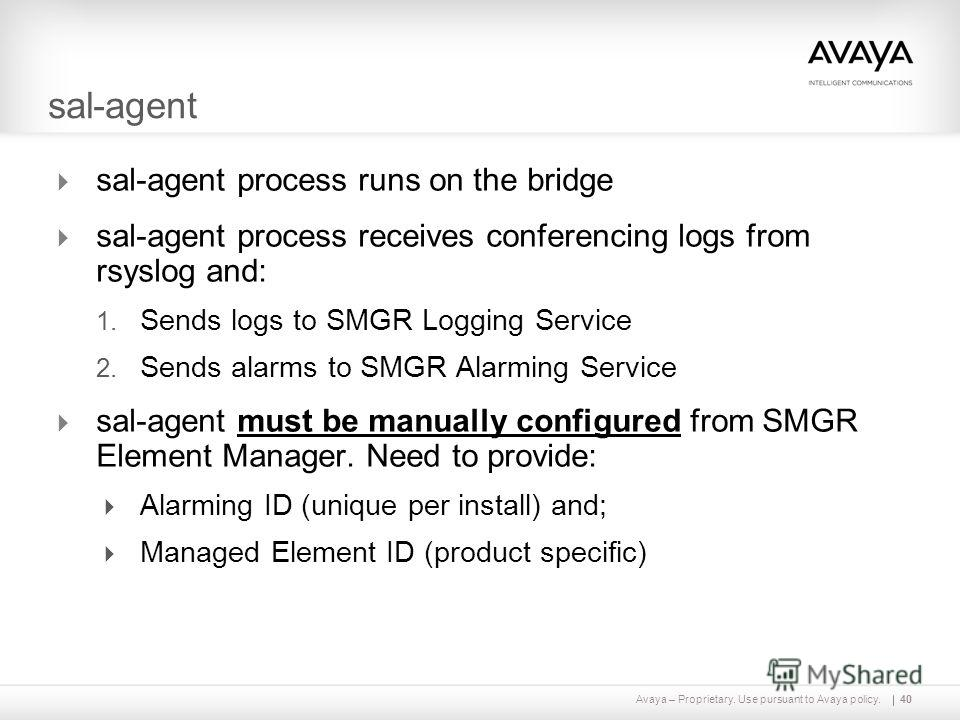 Avaya – Proprietary. Use pursuant to Avaya policy.40 sal-agent sal-agent process runs on the bridge sal-agent process receives conferencing logs from rsyslog and: 1. Sends logs to SMGR Logging Service 2. Sends alarms to SMGR Alarming Service sal-agen