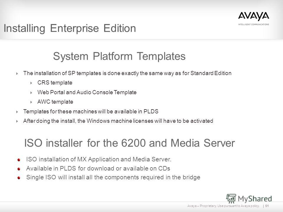 Avaya – Proprietary. Use pursuant to Avaya policy.51 Installing Enterprise Edition ISO installation of MX Application and Media Server. Available in PLDS for download or available on CDs Single ISO will install all the components required in the brid