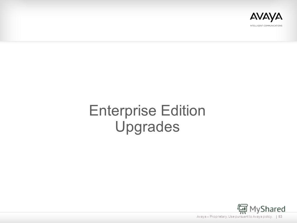 Avaya – Proprietary. Use pursuant to Avaya policy.53 Enterprise Edition Upgrades