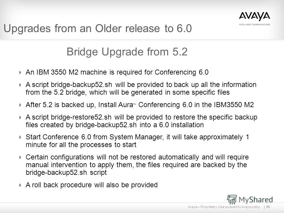 Avaya – Proprietary. Use pursuant to Avaya policy.55 Upgrades from an Older release to 6.0 Bridge Upgrade from 5.2 An IBM 3550 M2 machine is required for Conferencing 6.0 A script bridge-backup52. sh will be provided to back up all the information fr