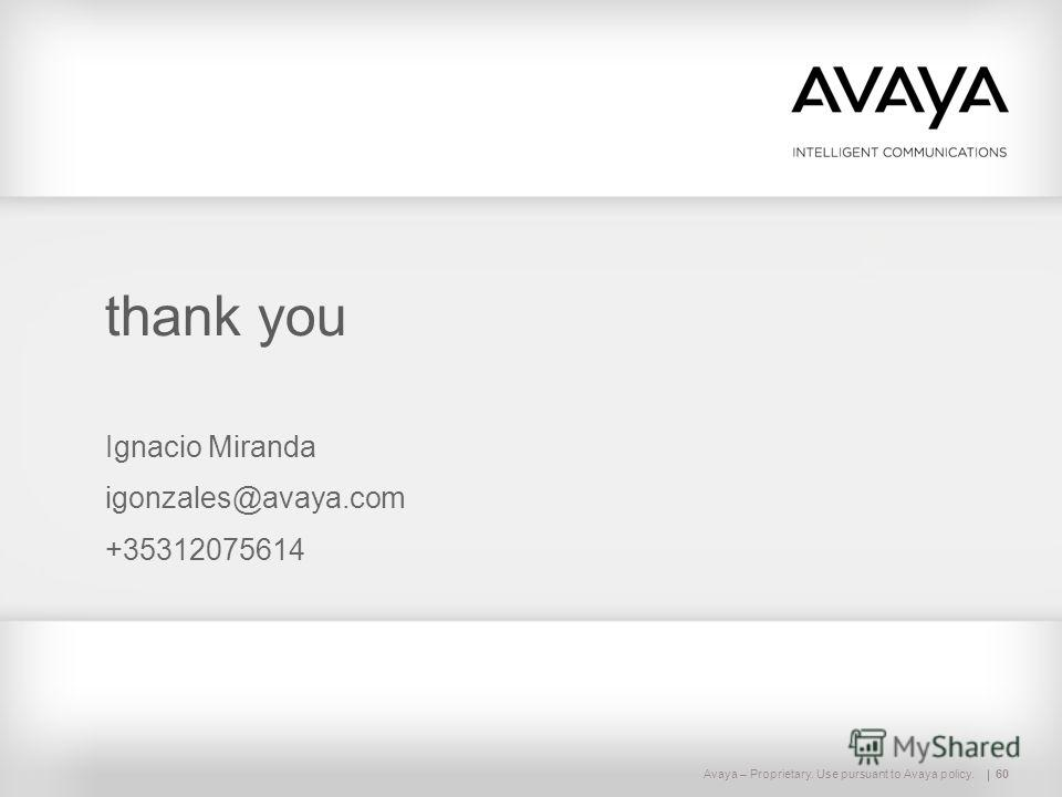 Avaya – Proprietary. Use pursuant to Avaya policy.60 thank you Ignacio Miranda igonzales@avaya.com +35312075614