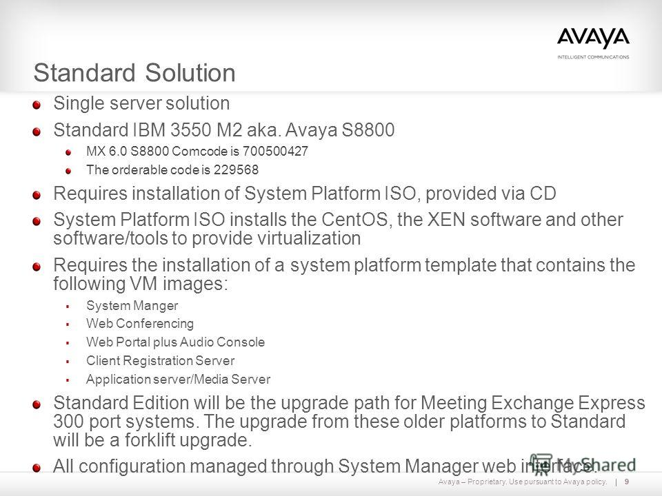 Avaya – Proprietary. Use pursuant to Avaya policy.9 Standard Solution 9 Single server solution Standard IBM 3550 M2 aka. Avaya S8800 MX 6.0 S8800 Comcode is 700500427 The orderable code is 229568 Requires installation of System Platform ISO, provided