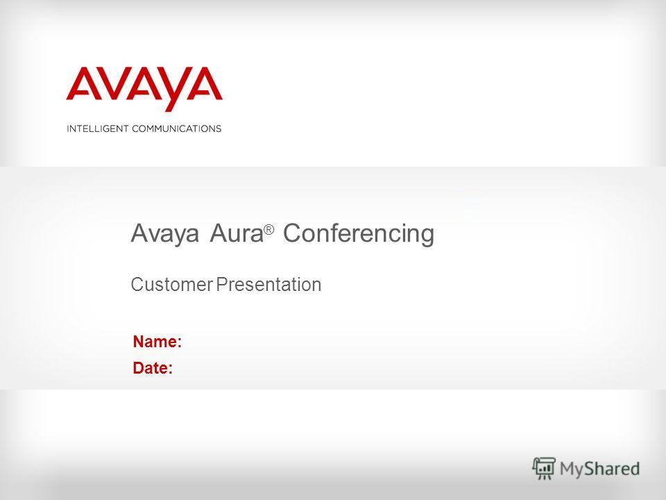 Avaya Aura ® Conferencing Customer Presentation Name: Date: