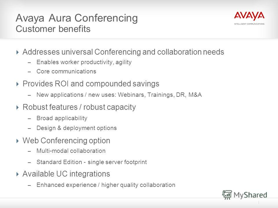 Avaya Aura Conferencing Customer benefits Addresses universal Conferencing and collaboration needs – Enables worker productivity, agility – Core communications Provides ROI and compounded savings – New applications / new uses: Webinars, Trainings, DR