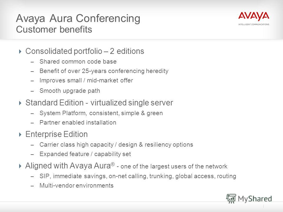 Avaya Aura Conferencing Customer benefits Consolidated portfolio – 2 editions – Shared common code base – Benefit of over 25-years conferencing heredity – Improves small / mid-market offer – Smooth upgrade path Standard Edition - virtualized single s