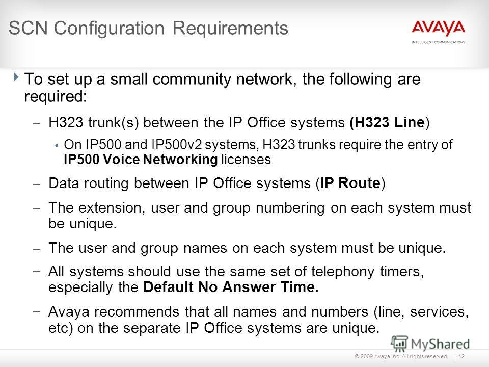© 2009 Avaya Inc. All rights reserved.12 SCN Configuration Requirements To set up a small community network, the following are required: – H323 trunk(s) between the IP Office systems (H323 Line) On IP500 and IP500v2 systems, H323 trunks require the e