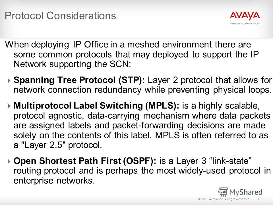 © 2009 Avaya Inc. All rights reserved.7 Protocol Considerations When deploying IP Office in a meshed environment there are some common protocols that may deployed to support the IP Network supporting the SCN: Spanning Tree Protocol (STP): Layer 2 pro