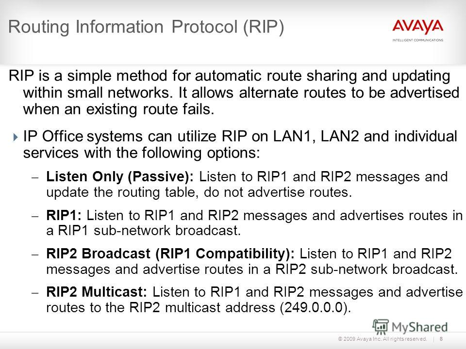 © 2009 Avaya Inc. All rights reserved.8 Routing Information Protocol (RIP) RIP is a simple method for automatic route sharing and updating within small networks. It allows alternate routes to be advertised when an existing route fails. IP Office syst