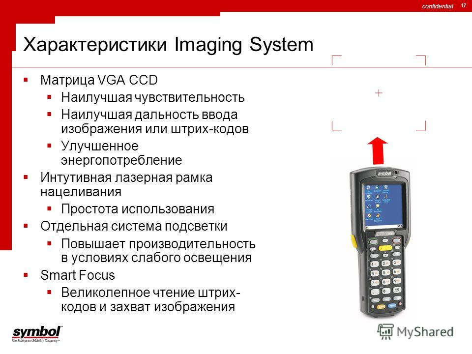 confidential 17 Характеристики Imaging System Матрица VGA CCD Наилучшая чувствительность Наилучшая дальность ввода изображения или штрих-кодов Улучшенное энергопотребление Интутивная лазерная рамка нацеливания Простота использования Отдельная система