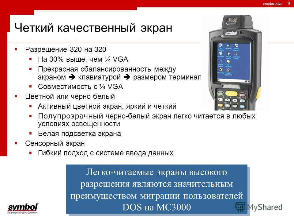 confidential 19 Четкий качественный экран Разрешение 320 на 320 На 30% выше, чем ¼ VGA Прекрасная сбалансированность между экраном клавиатурой размером терминала Совместимость с ¼ VGA Цветной или черно-белый Активный цветной экран, яркий и четкий Пол
