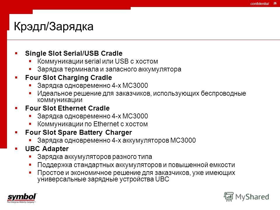 confidential 26 Крэдл/Зарядка Single Slot Serial/USB Cradle Коммуникации serial или USB с хостом Зарядка терминала и запасного аккумулятора Four Slot Charging Cradle Зарядка одновременно 4-х MC3000 Идеальное решение для заказчиков, использующих беспр