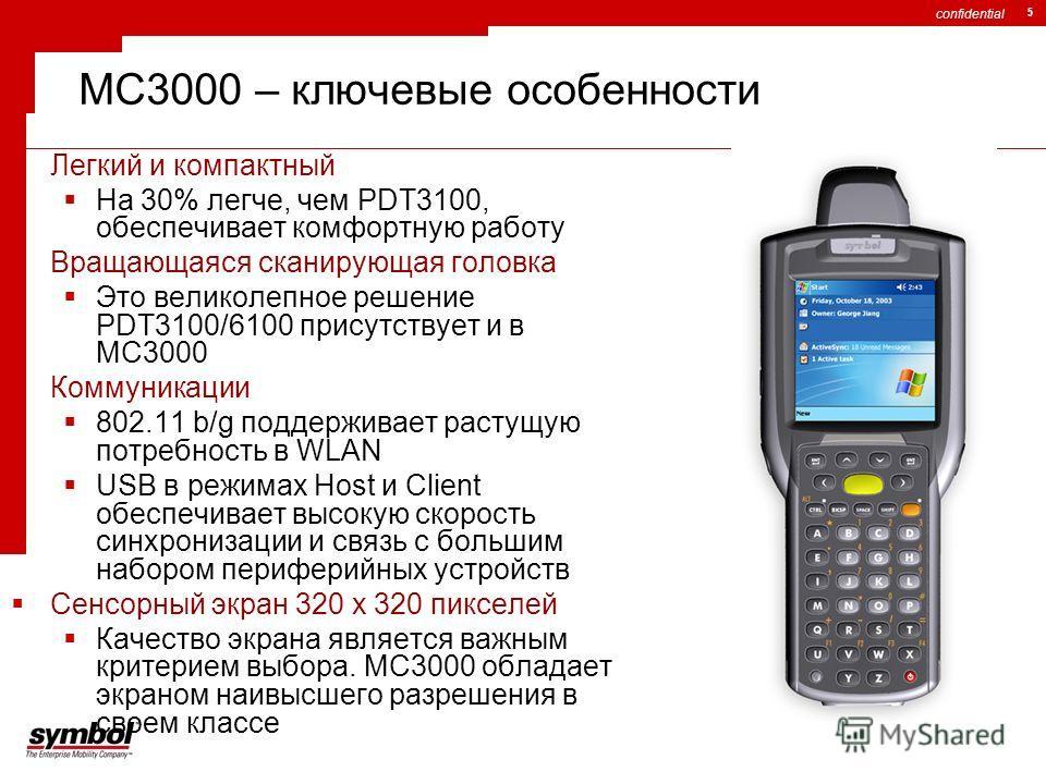 confidential 5 MC3000 – ключевые особенности Легкий и компактный На 30% легче, чем PDT3100, обеспечивает комфортную работу Вращающаяся сканирующая головка Это великолепное решение PDT3100/6100 присутствует и в MC3000 Коммуникации 802.11 b/g поддержив
