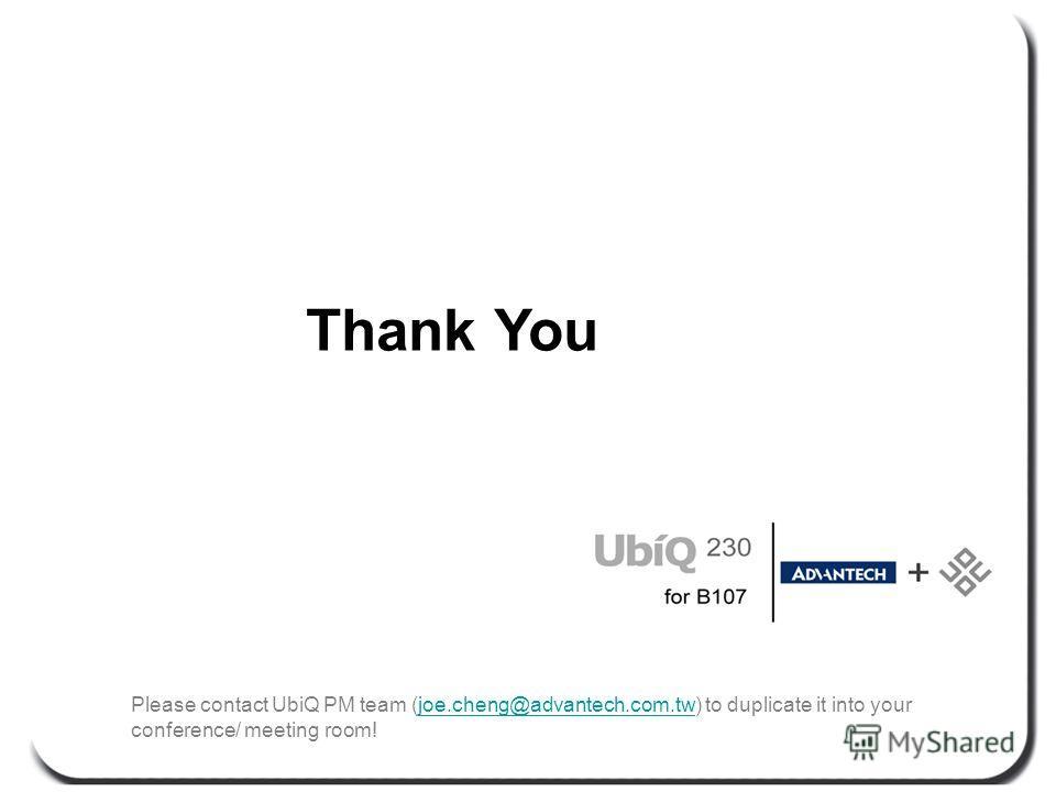 Thank You Please contact UbiQ PM team (joe.cheng@advantech.com.tw) to duplicate it into your conference/ meeting room!joe.cheng@advantech.com.tw