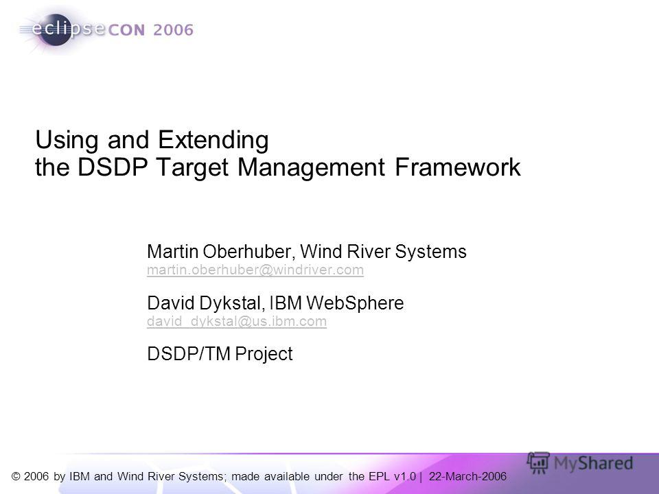 © 2006 by IBM and Wind River Systems; made available under the EPL v1.0 | 22-March-2006 Martin Oberhuber, Wind River Systems martin.oberhuber@windriver.com David Dykstal, IBM WebSphere david_dykstal@us.ibm.com DSDP/TM Project Using and Extending the