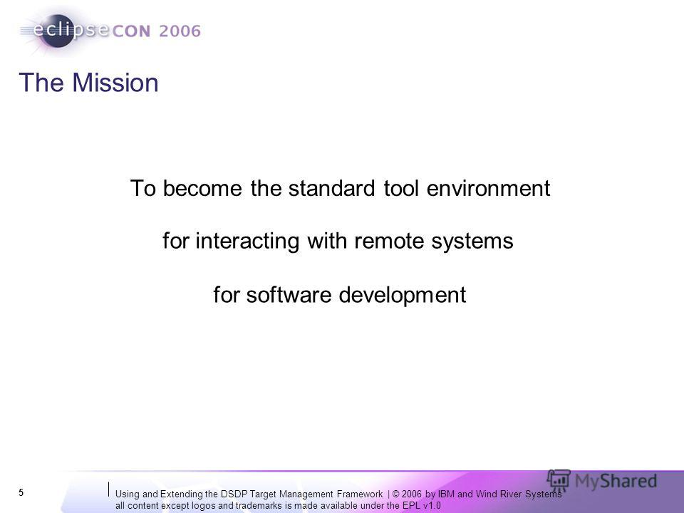Using and Extending the DSDP Target Management Framework | © 2006 by IBM and Wind River Systems all content except logos and trademarks is made available under the EPL v1.0 5 The Mission To become the standard tool environment for interacting with re