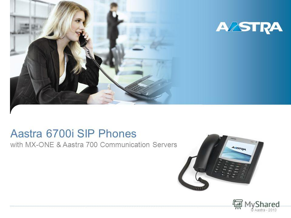 © Aastra - 2013 Aastra 6700i SIP Phones with MX-ONE & Aastra 700 Communication Servers